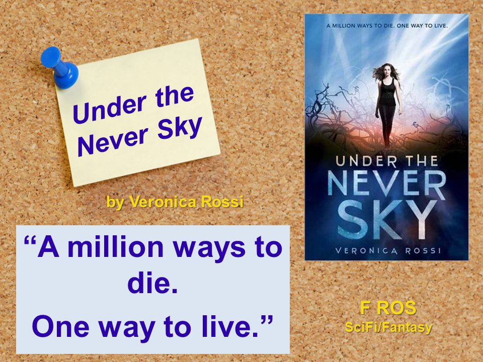 "Under the Never Sky ""A million ways to die. One way to live."" by Veronica Rossi F ROS SciFi/Fantasy"
