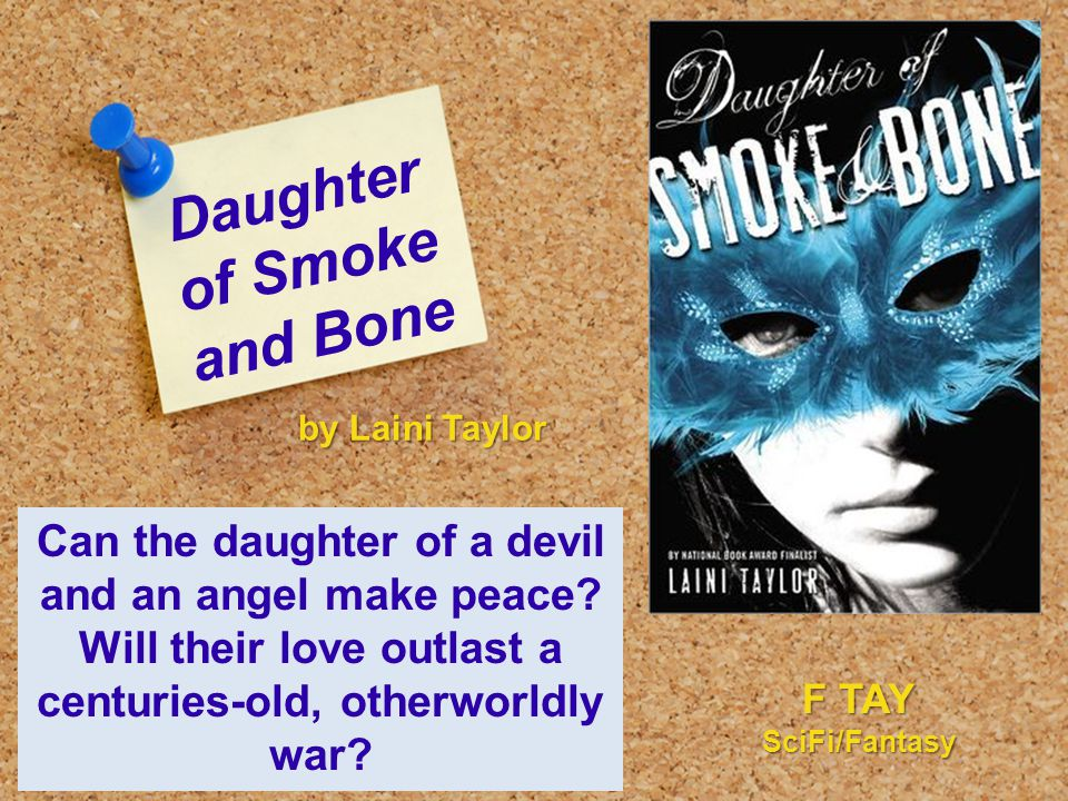 Daughter of Smoke and Bone Can the daughter of a devil and an angel make peace? Will their love outlast a centuries-old, otherworldly war? by Laini Ta