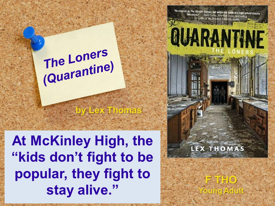 The Loners (Quarantine) At McKinley High, the kids don't fight to be popular, they fight to stay alive. by Lex Thomas F THO Young Adult