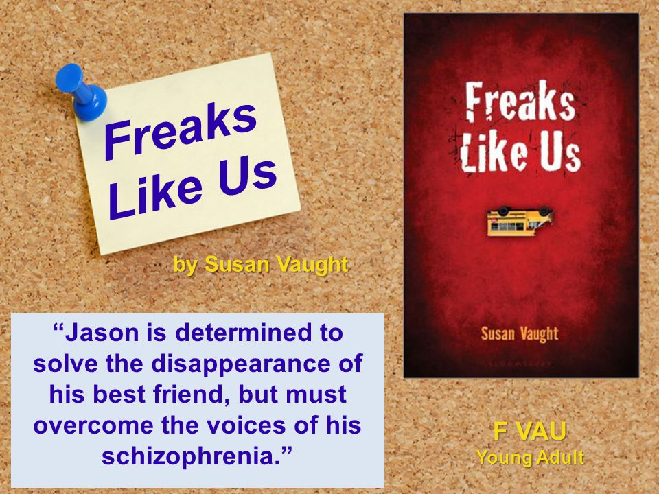 "Freaks Like Us ""Jason is determined to solve the disappearance of his best friend, but must overcome the voices of his schizophrenia."" by Susan Vaught"