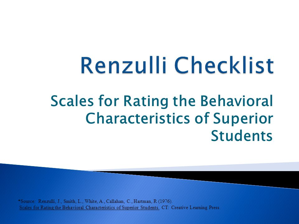 Scales for Rating the Behavioral Characteristics of Superior Students *Source: Renzulli, J., Smith, L., White, A., Callahan, C., Hartman, R (1976). Sc