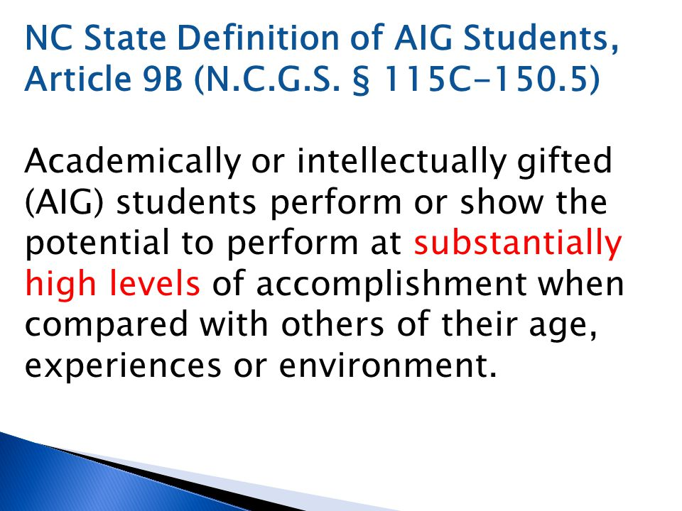 NC State Definition of AIG Students, Article 9B (N.C.G.S. § 115C-150.5) Academically or intellectually gifted (AIG) students perform or show the poten