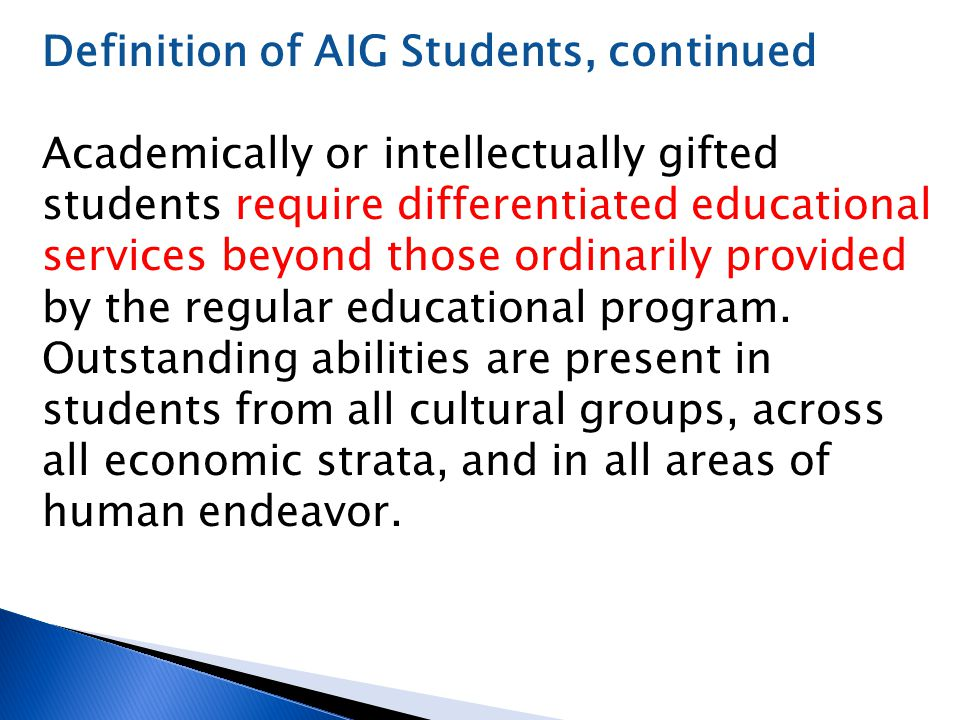 Definition of AIG Students, continued Academically or intellectually gifted students require differentiated educational services beyond those ordinari