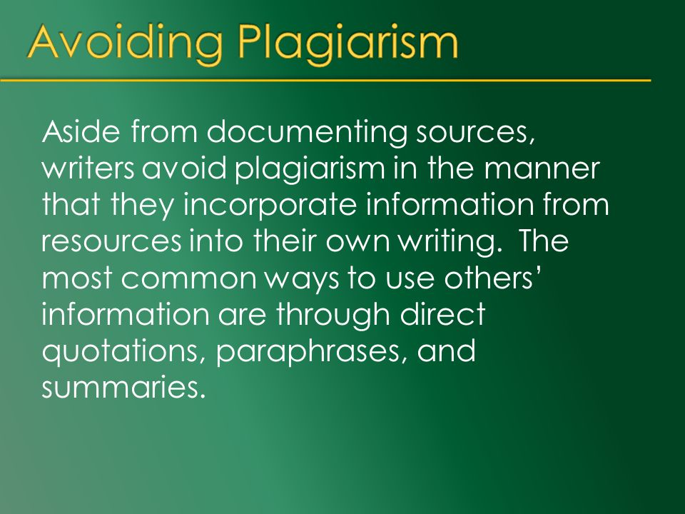 Aside from documenting sources, writers avoid plagiarism in the manner that they incorporate information from resources into their own writing. The mo
