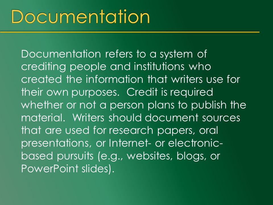 Documentation refers to a system of crediting people and institutions who created the information that writers use for their own purposes. Credit is r