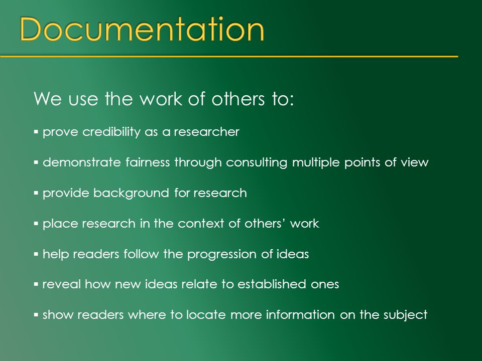 We use the work of others to:  prove credibility as a researcher  demonstrate fairness through consulting multiple points of view  provide background for research  place research in the context of others' work  help readers follow the progression of ideas  reveal how new ideas relate to established ones  show readers where to locate more information on the subject