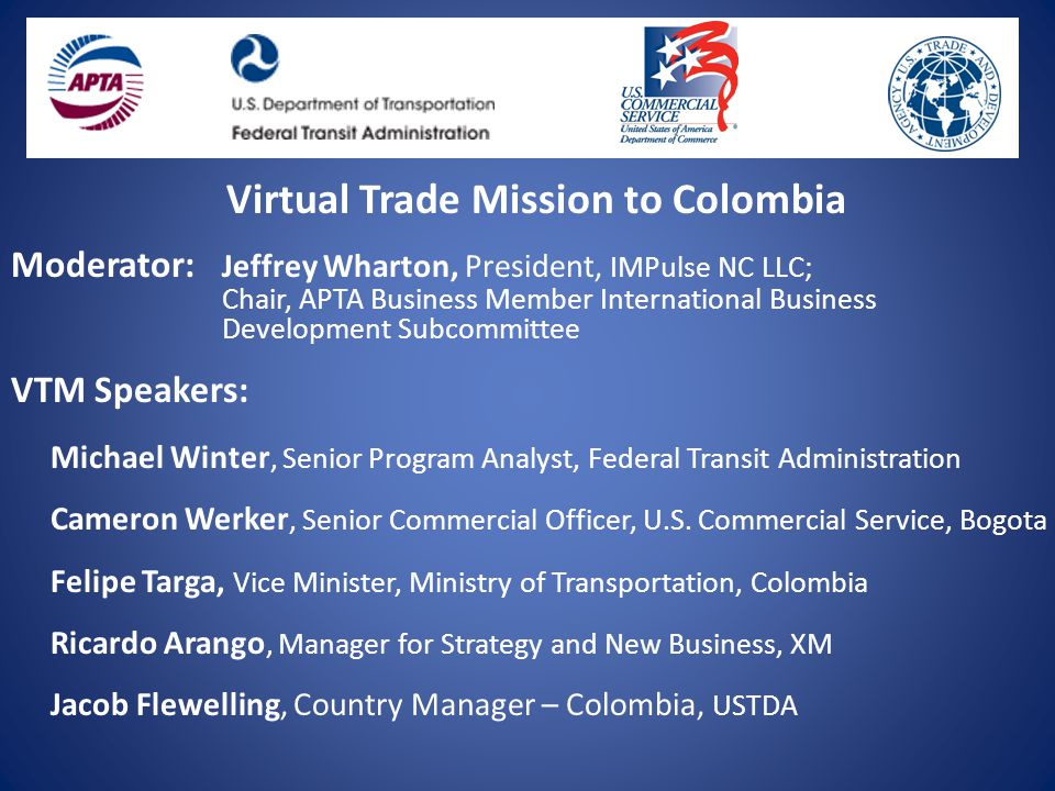Virtual Trade Mission to Colombia Moderator: Jeffrey Wharton, President, IMPulse NC LLC; Chair, APTA Business Member International Business Development Subcommittee VTM Speakers: Michael Winter, Senior Program Analyst, Federal Transit Administration Cameron Werker, Senior Commercial Officer, U.S.