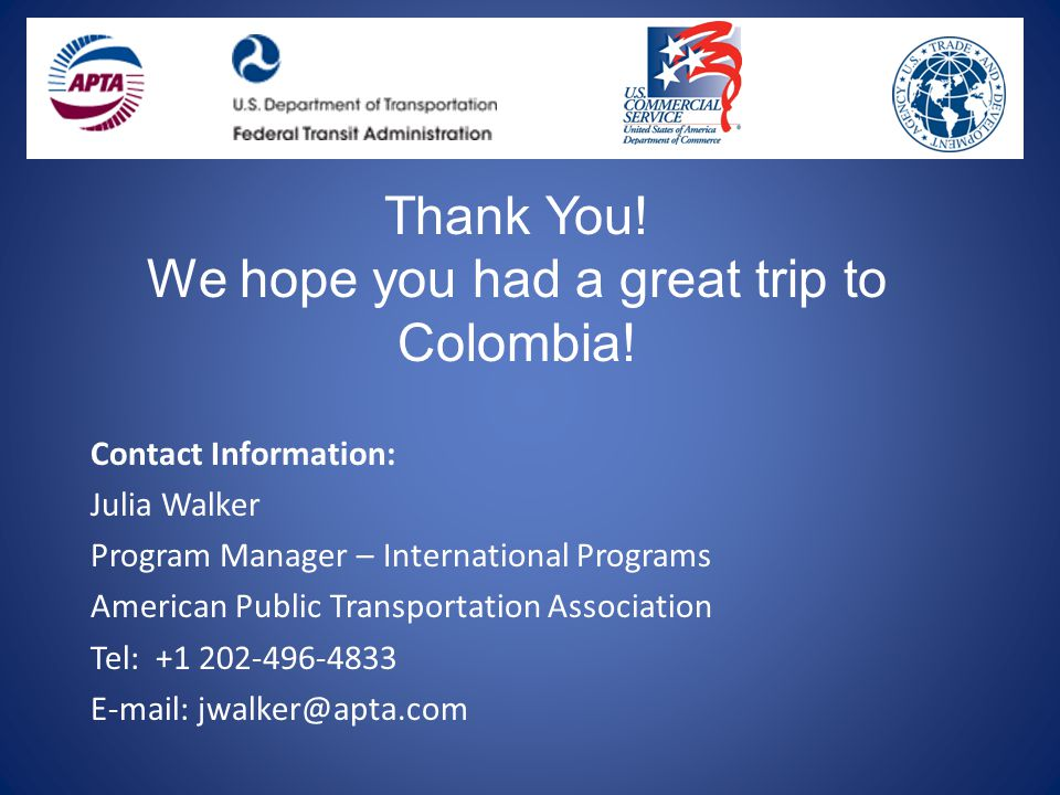 Contact Information: Julia Walker Program Manager – International Programs American Public Transportation Association Tel: +1 202-496-4833 E-mail: jwalker@apta.com Thank You.