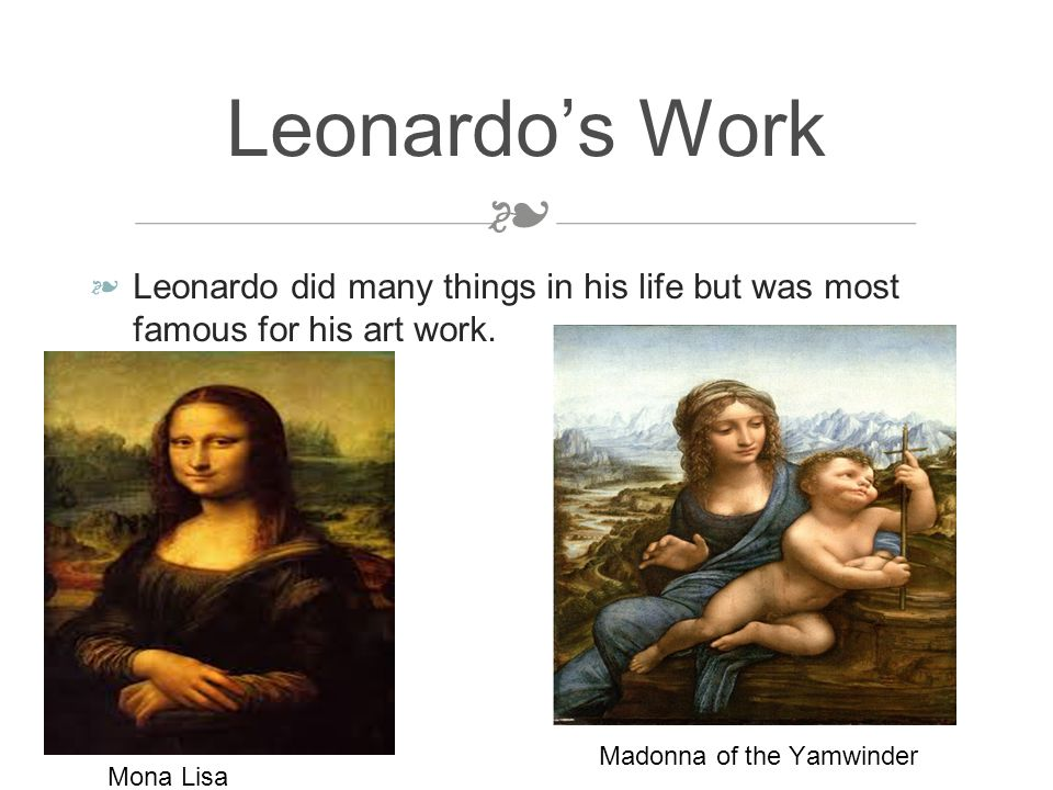 ❧ ❧ Leonardo did many things in his life but was most famous for his art work.