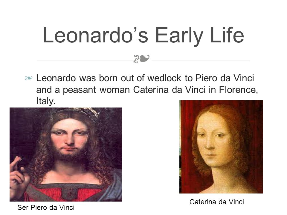 ❧ ❧ Leonardo was born out of wedlock to Piero da Vinci and a peasant woman Caterina da Vinci in Florence, Italy.