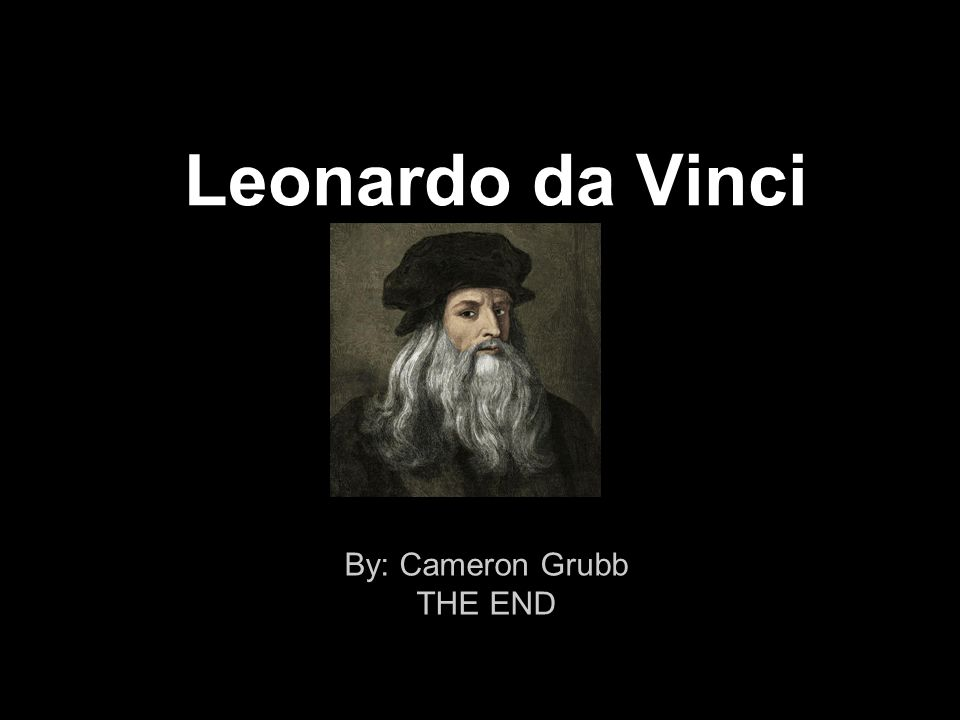 Leonardo da Vinci By: Cameron Grubb THE END