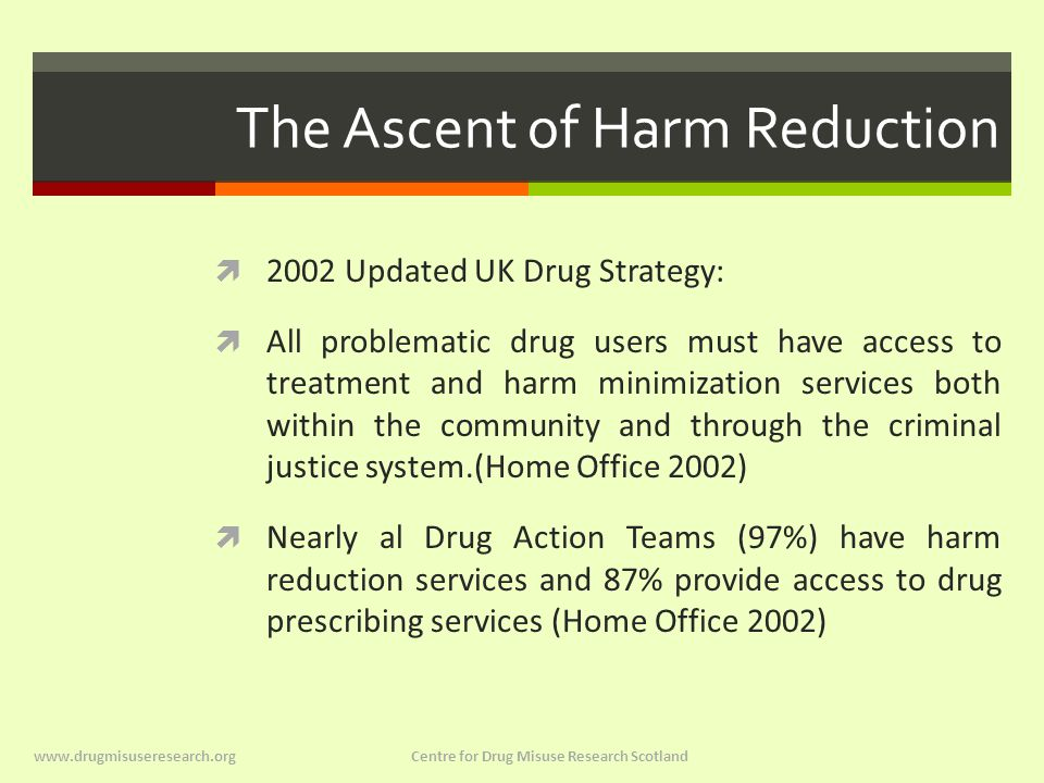 The Ascent of Harm Reduction  2002 Updated UK Drug Strategy:  All problematic drug users must have access to treatment and harm minimization services both within the community and through the criminal justice system.(Home Office 2002)  Nearly al Drug Action Teams (97%) have harm reduction services and 87% provide access to drug prescribing services (Home Office 2002) www.drugmisuseresearch.org Centre for Drug Misuse Research Scotland