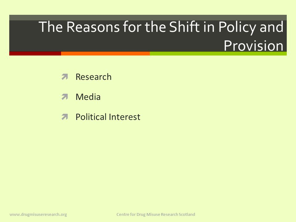 The Reasons for the Shift in Policy and Provision  Research  Media  Political Interest www.drugmisuseresearch.org Centre for Drug Misuse Research Scotland