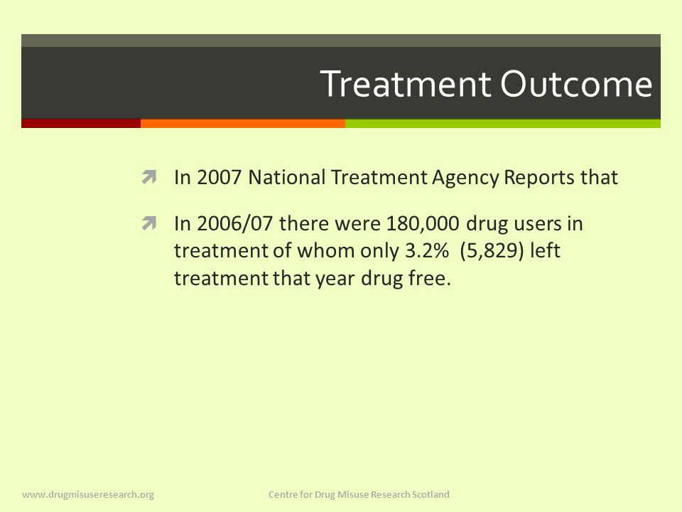 Treatment Outcome  In 2007 National Treatment Agency Reports that  In 2006/07 there were 180,000 drug users in treatment of whom only 3.2% (5,829) left treatment that year drug free.
