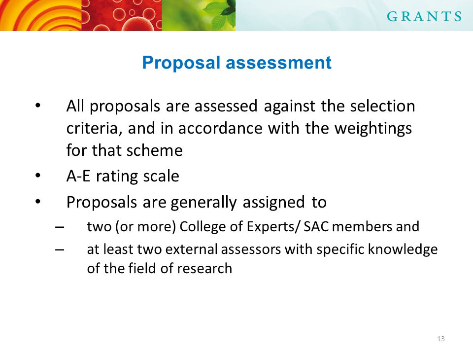 Proposal assessment All proposals are assessed against the selection criteria, and in accordance with the weightings for that scheme A-E rating scale Proposals are generally assigned to – two (or more) College of Experts/ SAC members and – at least two external assessors with specific knowledge of the field of research 13