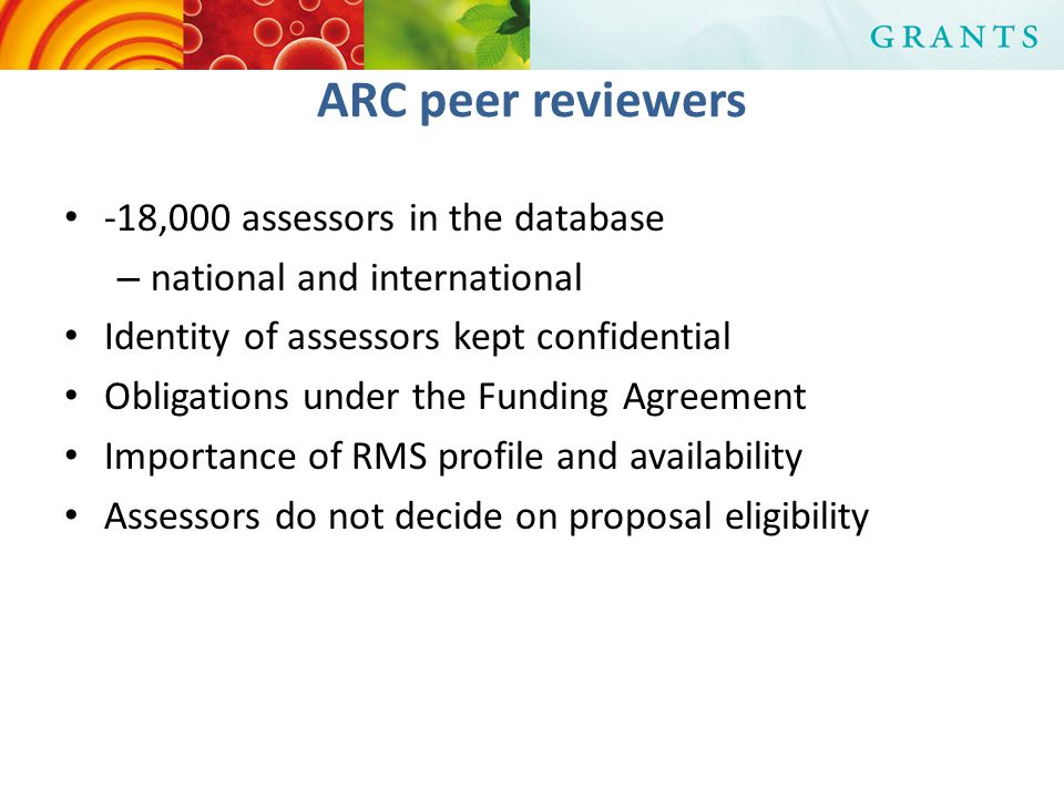 ARC peer reviewers -18,000 assessors in the database – national and international Identity of assessors kept confidential Obligations under the Funding Agreement Importance of RMS profile and availability Assessors do not decide on proposal eligibility