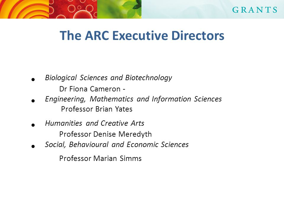 The ARC Executive Directors Biological Sciences and Biotechnology Dr Fiona Cameron - Engineering, Mathematics and Information Sciences Professor Brian Yates Humanities and Creative Arts Professor Denise Meredyth Social, Behavioural and Economic Sciences Professor Marian Simms