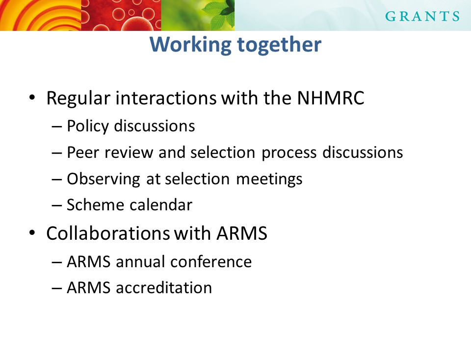 Working together Regular interactions with the NHMRC – Policy discussions – Peer review and selection process discussions – Observing at selection meetings – Scheme calendar Collaborations with ARMS – ARMS annual conference – ARMS accreditation