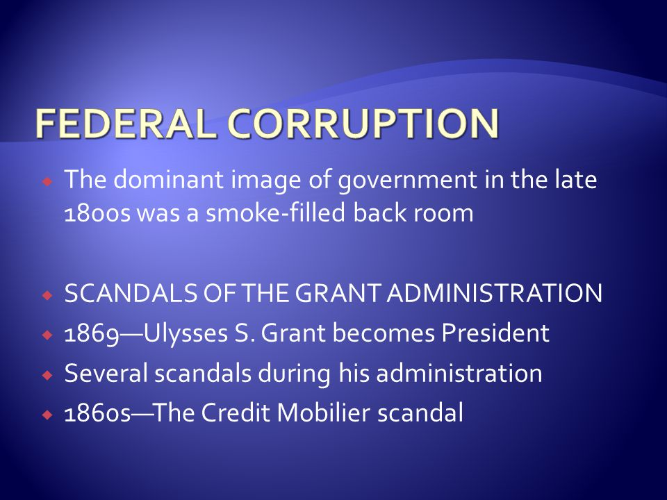  The dominant image of government in the late 1800s was a smoke-filled back room  SCANDALS OF THE GRANT ADMINISTRATION  1869—Ulysses S.