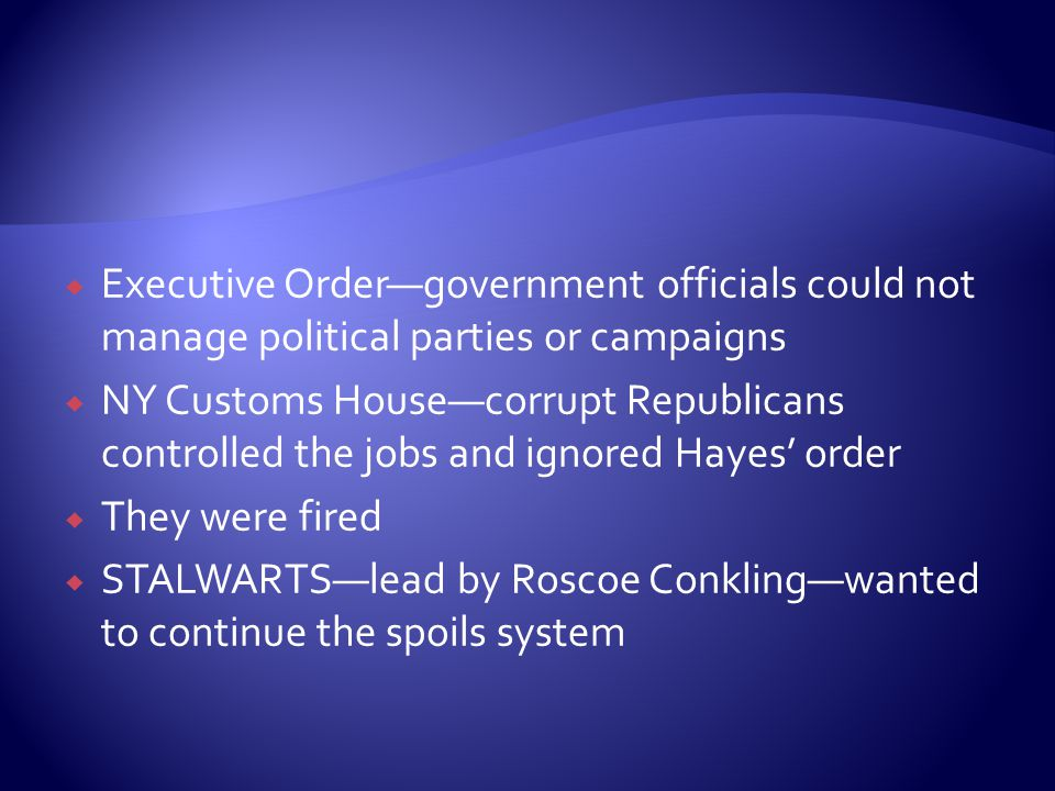 Executive Order—government officials could not manage political parties or campaigns  NY Customs House—corrupt Republicans controlled the jobs and ignored Hayes' order  They were fired  STALWARTS—lead by Roscoe Conkling—wanted to continue the spoils system
