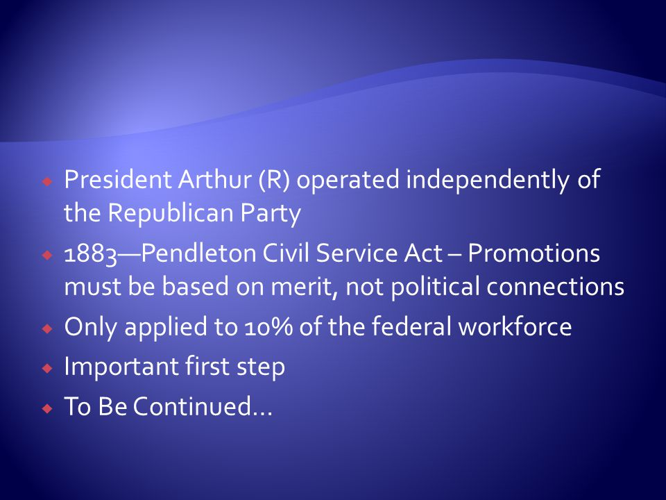 PPresident Arthur (R) operated independently of the Republican Party 11883—Pendleton Civil Service Act – Promotions must be based on merit, not political connections OOnly applied to 10% of the federal workforce IImportant first step TTo Be Continued…