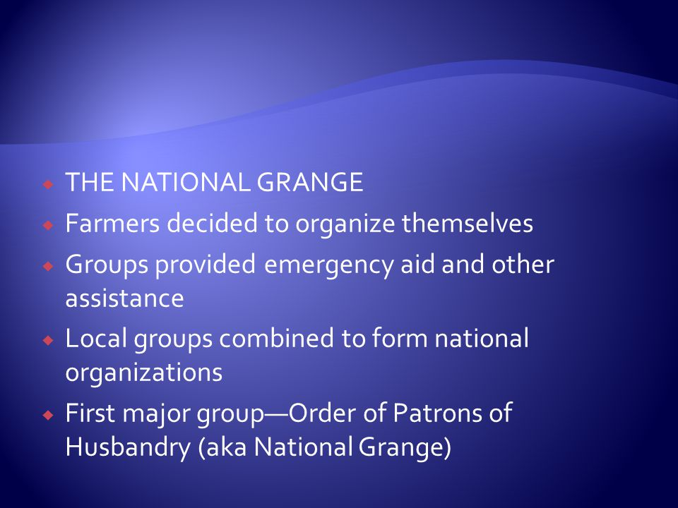  THE NATIONAL GRANGE  Farmers decided to organize themselves  Groups provided emergency aid and other assistance  Local groups combined to form national organizations  First major group—Order of Patrons of Husbandry (aka National Grange)