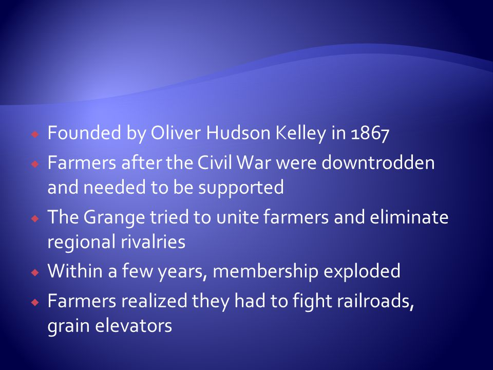  Founded by Oliver Hudson Kelley in 1867  Farmers after the Civil War were downtrodden and needed to be supported  The Grange tried to unite farmers and eliminate regional rivalries  Within a few years, membership exploded  Farmers realized they had to fight railroads, grain elevators