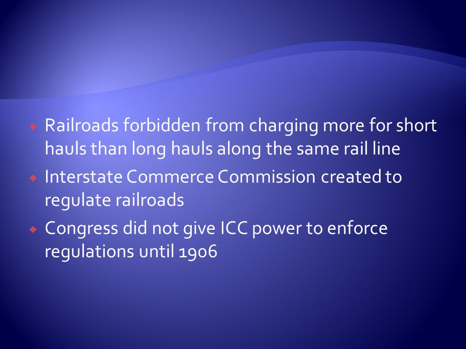  Railroads forbidden from charging more for short hauls than long hauls along the same rail line  Interstate Commerce Commission created to regulate railroads  Congress did not give ICC power to enforce regulations until 1906