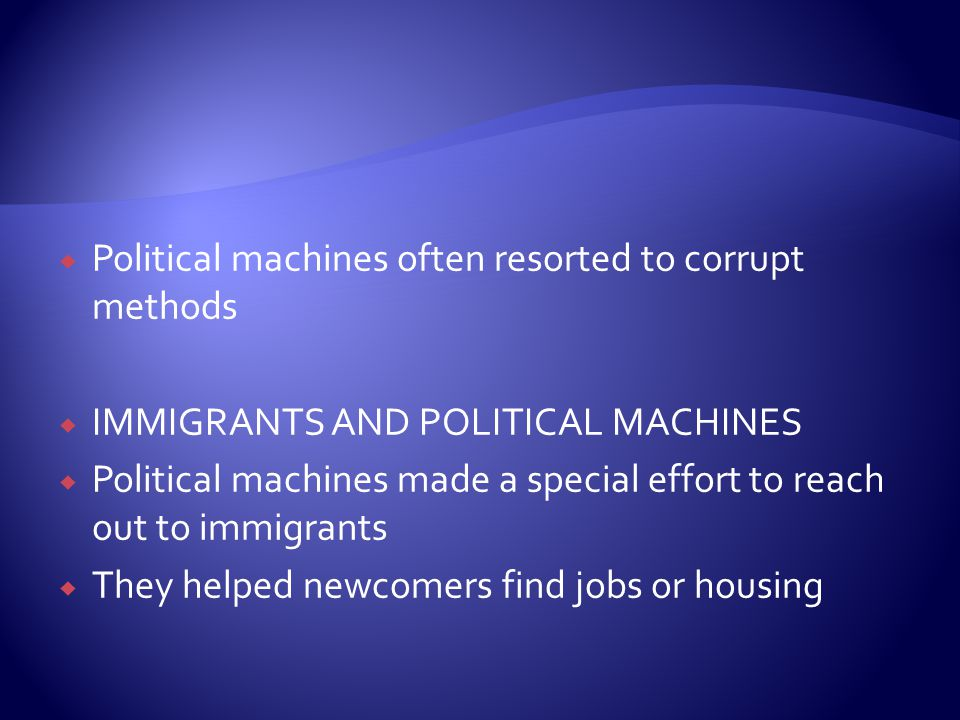  Political machines often resorted to corrupt methods  IMMIGRANTS AND POLITICAL MACHINES  Political machines made a special effort to reach out to immigrants  They helped newcomers find jobs or housing
