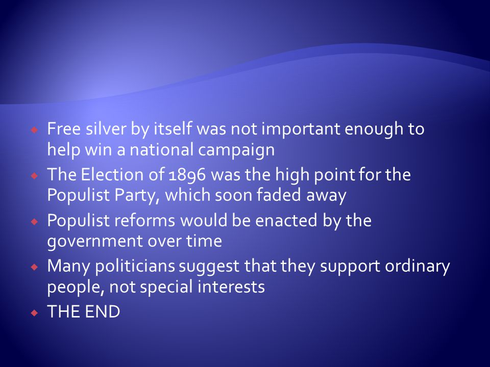 Free silver by itself was not important enough to help win a national campaign  The Election of 1896 was the high point for the Populist Party, which soon faded away  Populist reforms would be enacted by the government over time  Many politicians suggest that they support ordinary people, not special interests  THE END