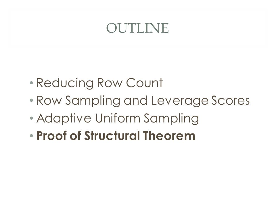 OUTLINE Reducing Row Count Row Sampling and Leverage Scores Adaptive Uniform Sampling Proof of Structural Theorem
