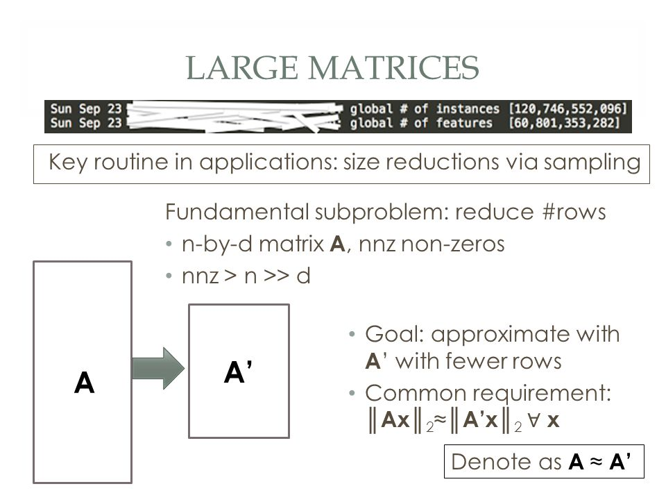 LARGE MATRICES Fundamental subproblem: reduce #rows n-by-d matrix A, nnz non-zeros nnz > n >> d Key routine in applications: size reductions via sampling A' A Goal: approximate with A ' with fewer rows Common requirement: ║ Ax ║ 2 ≈║ A'x ║ 2 ∀ x Denote as A ≈ A'