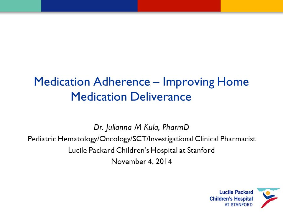 Medication Adherence – Improving Home Medication Deliverance Dr. Julianna M Kula, PharmD Pediatric Hematology/Oncology/SCT/Investigational Clinical Ph