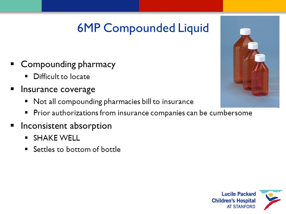 6MP Compounded Liquid  Compounding pharmacy  Difficult to locate  Insurance coverage  Not all compounding pharmacies bill to insurance  Prior authorizations from insurance companies can be cumbersome  Inconsistent absorption  SHAKE WELL  Settles to bottom of bottle