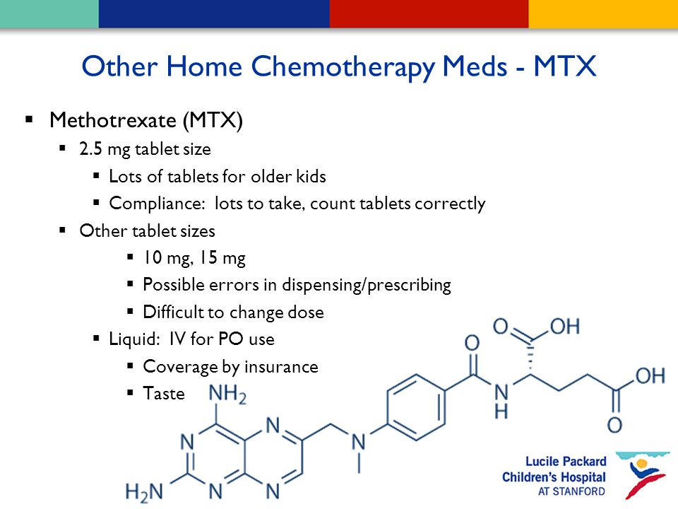 Other Home Chemotherapy Meds - MTX  Methotrexate (MTX)  2.5 mg tablet size  Lots of tablets for older kids  Compliance: lots to take, count tablets correctly  Other tablet sizes  10 mg, 15 mg  Possible errors in dispensing/prescribing  Difficult to change dose  Liquid: IV for PO use  Coverage by insurance  Taste