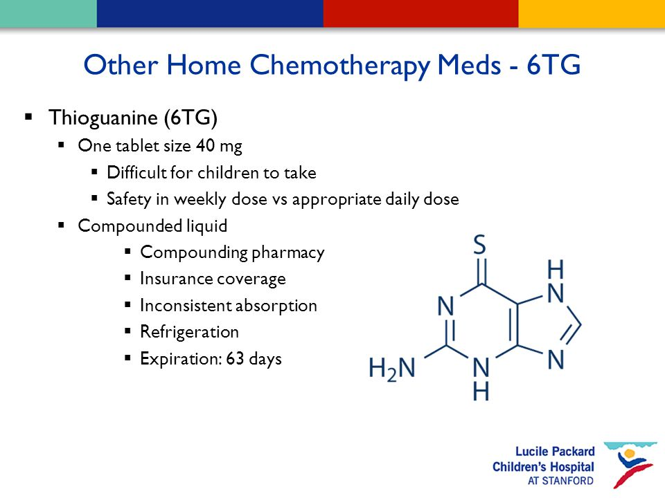 Other Home Chemotherapy Meds - 6TG  Thioguanine (6TG)  One tablet size 40 mg  Difficult for children to take  Safety in weekly dose vs appropriate daily dose  Compounded liquid  Compounding pharmacy  Insurance coverage  Inconsistent absorption  Refrigeration  Expiration: 63 days