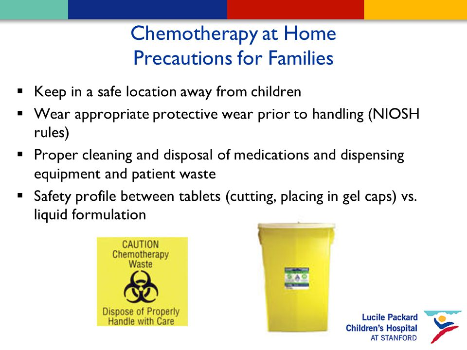 Chemotherapy at Home Precautions for Families  Keep in a safe location away from children  Wear appropriate protective wear prior to handling (NIOSH