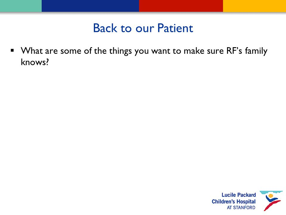 Back to our Patient  What are some of the things you want to make sure RF's family knows?