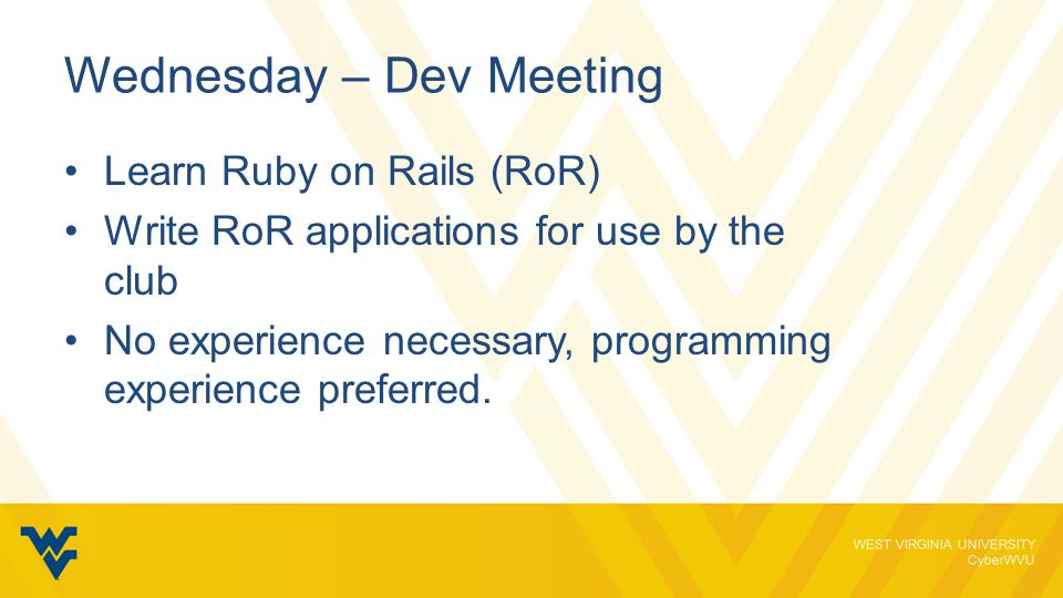 WEST VIRGINIA UNIVERSITY CyberWVU Wednesday – Dev Meeting Learn Ruby on Rails (RoR) Write RoR applications for use by the club No experience necessary, programming experience preferred.