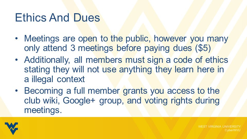 WEST VIRGINIA UNIVERSITY CyberWVU Ethics And Dues Meetings are open to the public, however you many only attend 3 meetings before paying dues ($5) Additionally, all members must sign a code of ethics stating they will not use anything they learn here in a illegal context Becoming a full member grants you access to the club wiki, Google+ group, and voting rights during meetings.