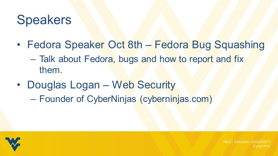WEST VIRGINIA UNIVERSITY CyberWVU Speakers Fedora Speaker Oct 8th – Fedora Bug Squashing –Talk about Fedora, bugs and how to report and fix them.