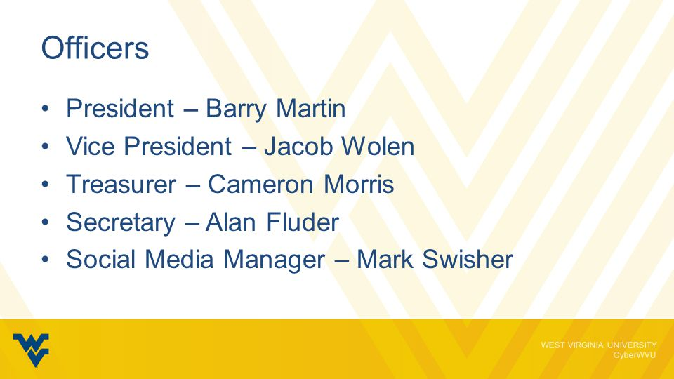 WEST VIRGINIA UNIVERSITY CyberWVU Officers President – Barry Martin Vice President – Jacob Wolen Treasurer – Cameron Morris Secretary – Alan Fluder Social Media Manager – Mark Swisher