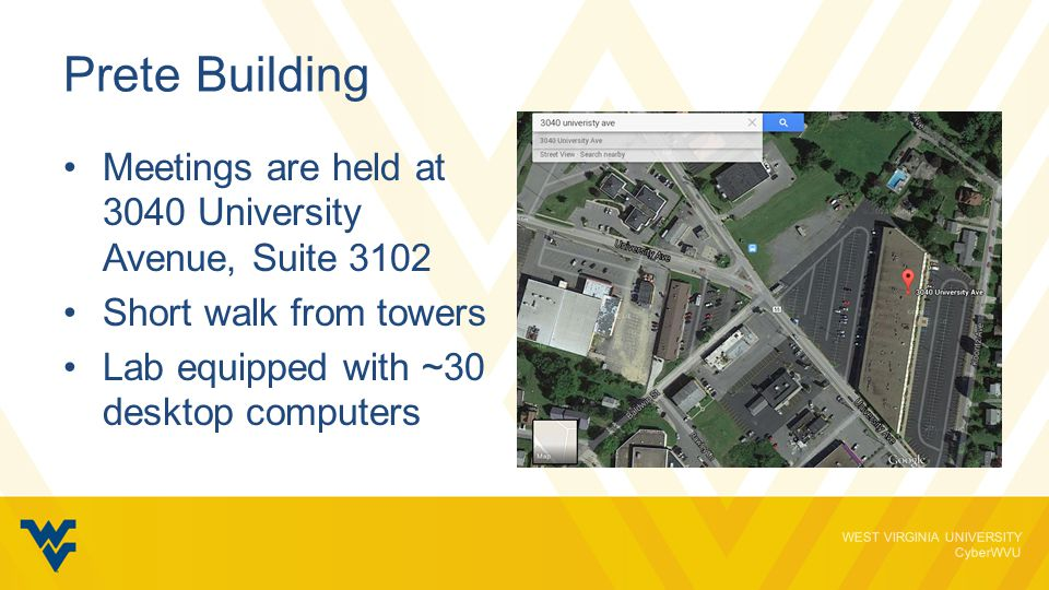 WEST VIRGINIA UNIVERSITY CyberWVU Prete Building Meetings are held at 3040 University Avenue, Suite 3102 Short walk from towers Lab equipped with ~30 desktop computers