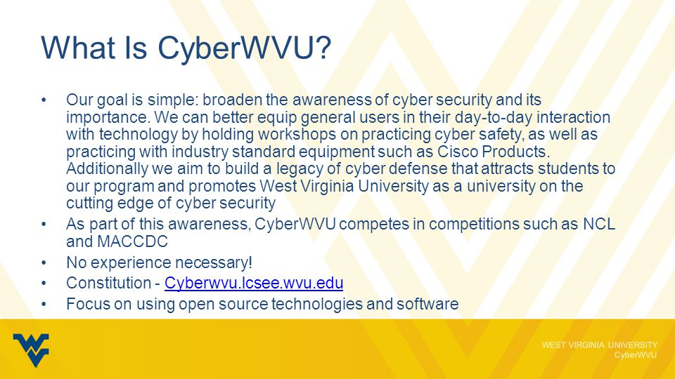 WEST VIRGINIA UNIVERSITY CyberWVU National Cyber League The National Cyber League (NCL) was founded in May 2011 to provide an ongoing virtual training ground for collegiate students to develop, practice, and validate their cybersecurity skills.