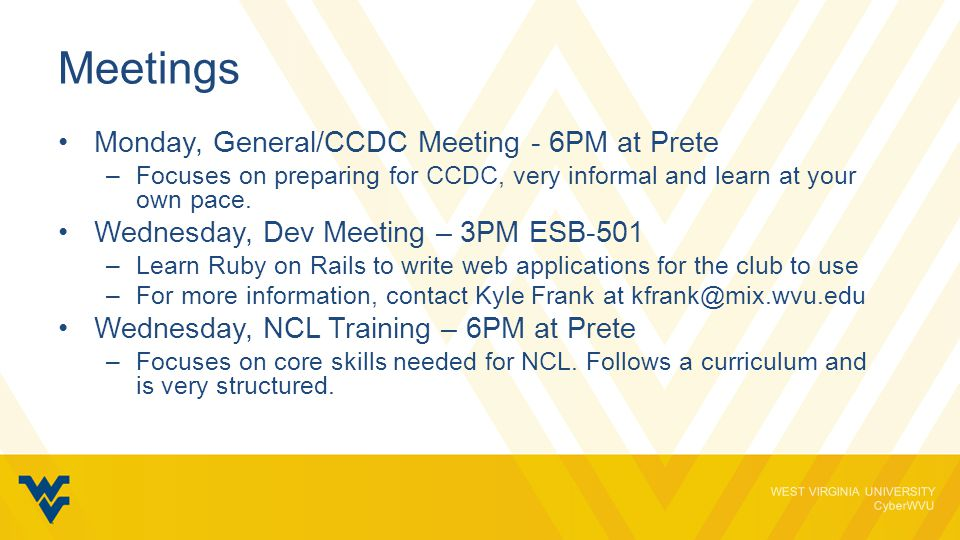 WEST VIRGINIA UNIVERSITY CyberWVU Monday – General/CCDC Meeting Plan upcoming events Train for CCDC in a similar environment, inherit a mock network you need to secure and defend Learn at your own pace or get thrown into the mix and learn on the fly.