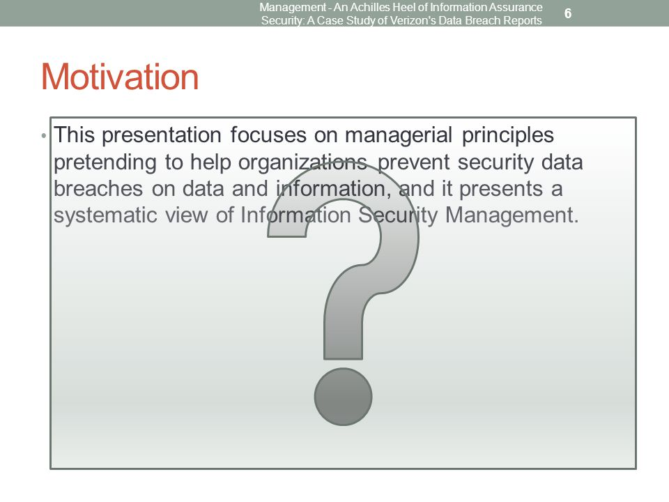Motivation This presentation focuses on managerial principles pretending to help organizations prevent security data breaches on data and information, and it presents a systematic view of Information Security Management.