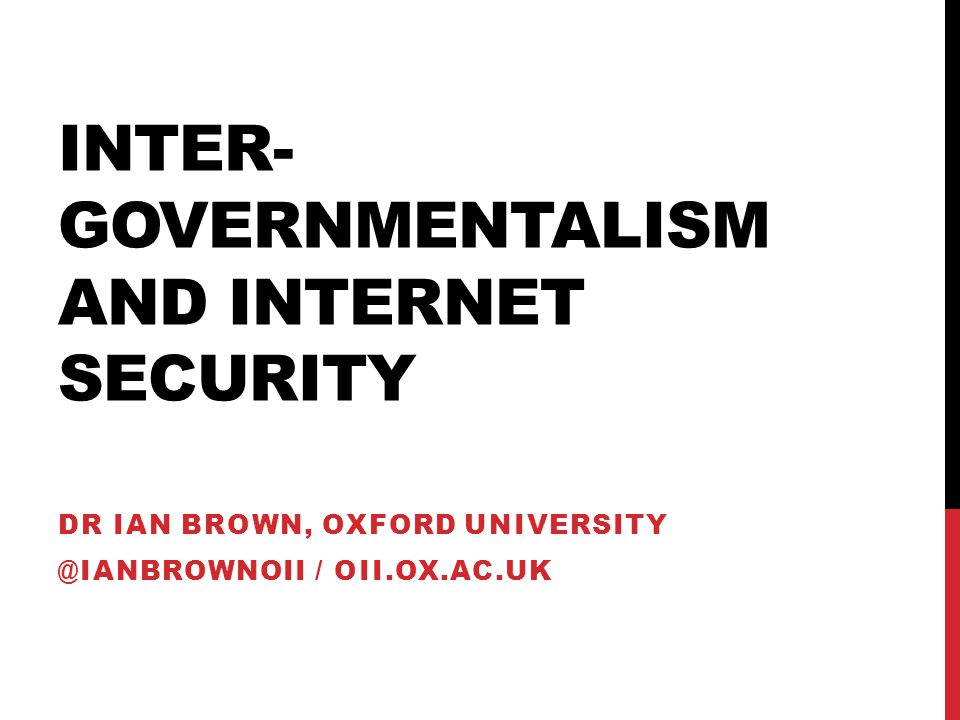 INTER- GOVERNMENTALISM AND INTERNET SECURITY DR IAN BROWN, OXFORD UNIVERSITY @IANBROWNOII / OII.OX.AC.UK