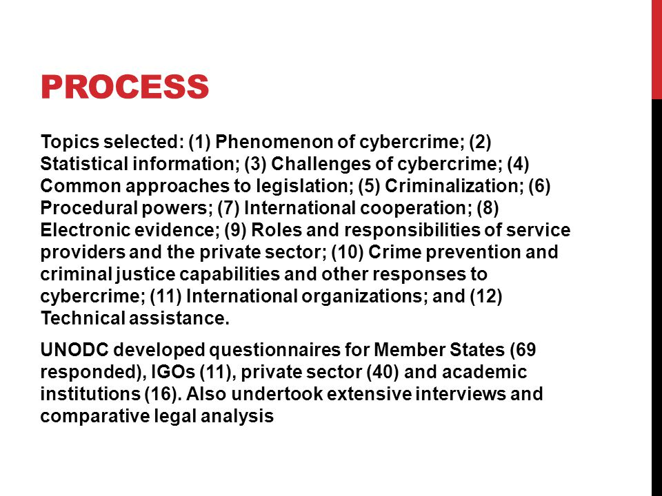 PROCESS Topics selected: (1) Phenomenon of cybercrime; (2) Statistical information; (3) Challenges of cybercrime; (4) Common approaches to legislation; (5) Criminalization; (6) Procedural powers; (7) International cooperation; (8) Electronic evidence; (9) Roles and responsibilities of service providers and the private sector; (10) Crime prevention and criminal justice capabilities and other responses to cybercrime; (11) International organizations; and (12) Technical assistance.