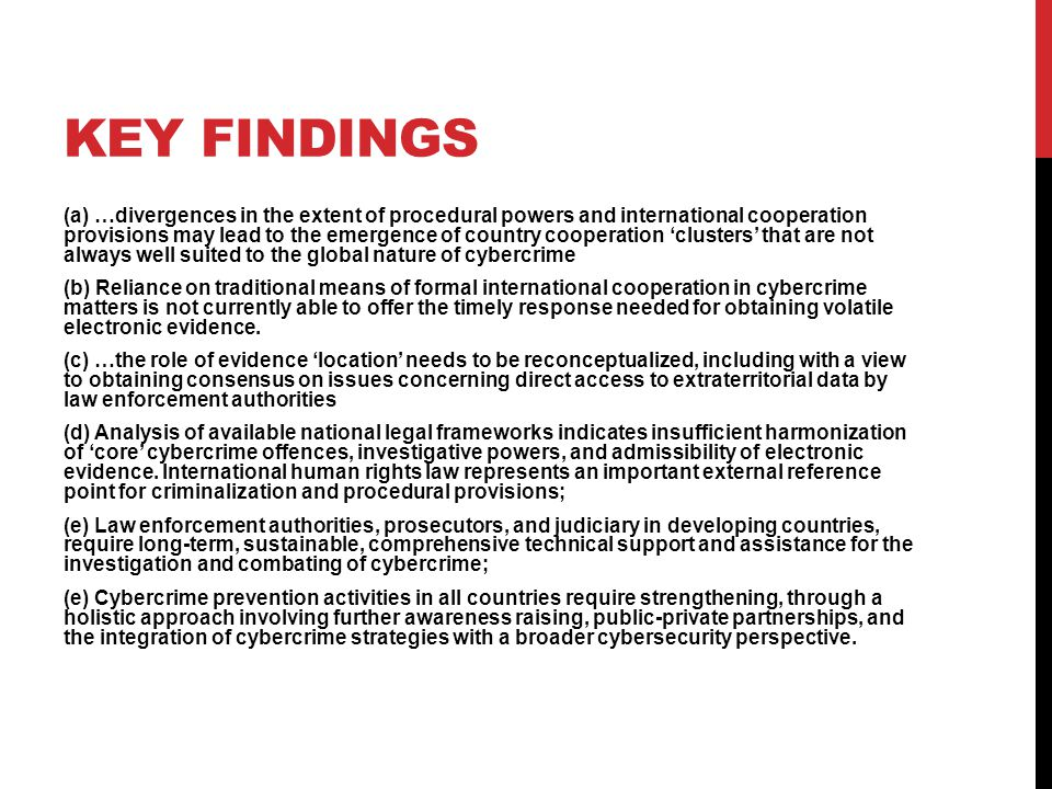 KEY FINDINGS (a) …divergences in the extent of procedural powers and international cooperation provisions may lead to the emergence of country cooperation 'clusters' that are not always well suited to the global nature of cybercrime (b) Reliance on traditional means of formal international cooperation in cybercrime matters is not currently able to offer the timely response needed for obtaining volatile electronic evidence.