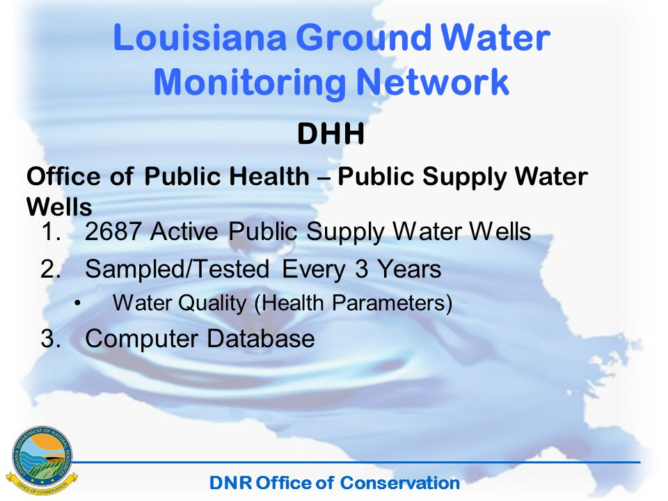 DNR Office of Conservation Louisiana Ground Water Monitoring Network DHH Office of Public Health – Public Supply Water Wells 1.2687 Active Public Supply Water Wells 2.Sampled/Tested Every 3 Years Water Quality (Health Parameters) 3.Computer Database